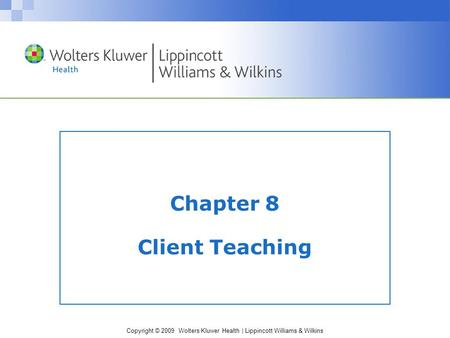 Copyright © 2009 Wolters Kluwer Health | Lippincott Williams & Wilkins Chapter 8 Client Teaching.