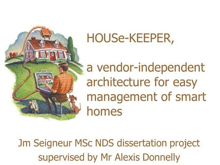 HOUSe-KEEPER, a vendor-independent architecture for easy management of smart homes Jm Seigneur MSc NDS dissertation project supervised by Mr Alexis Donnelly.