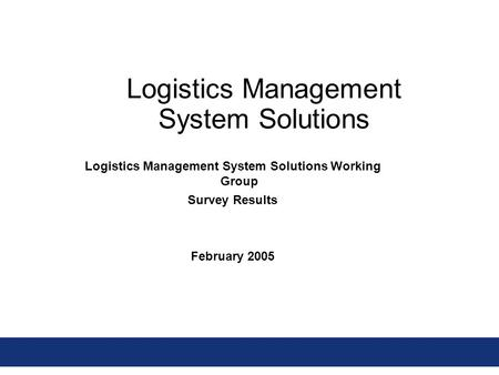 Logistics Management System Solutions Logistics Management System Solutions Working Group Survey Results February 2005.