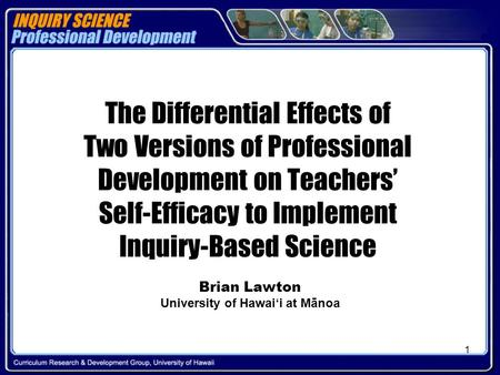 1 The Differential Effects of Two Versions of Professional Development on Teachers' Self-Efficacy to Implement Inquiry-Based Science Brian Lawton University.