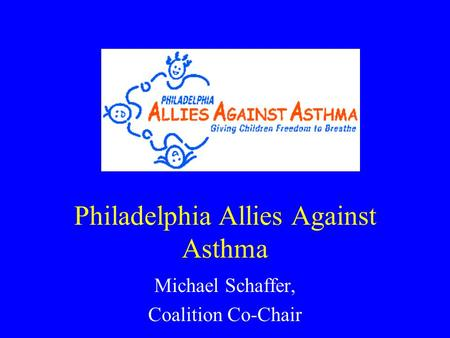 Philadelphia Allies Against Asthma Michael Schaffer, Coalition Co-Chair.