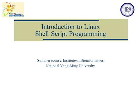 Introduction to Linux <strong>Shell</strong> <strong>Script</strong> Programming Summer course, Institute of Bioinformatics National Yang-Ming University.