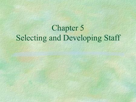 Chapter 5 Selecting and Developing Staff. Objectives: §1. List and explain the elements of a Job Description. §2. List the elements of a good system or.