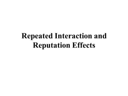 Repeated Interaction and Reputation Effects. Repeated Interaction Creates possibility for reputation effects –reputations for resolve –reputations for.
