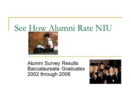 See How Alumni Rate NIU Alumni Survey Results Baccalaureate Graduates 2002 through 2006.
