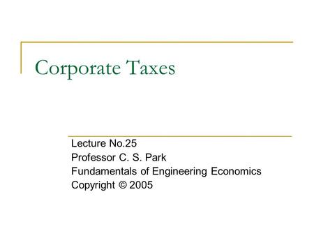 Corporate Taxes Lecture No.25 Professor C. S. Park Fundamentals of Engineering Economics Copyright © 2005.