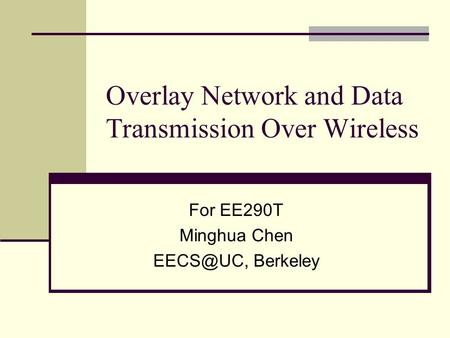 Overlay Network and Data Transmission Over Wireless For EE290T Minghua Chen Berkeley.