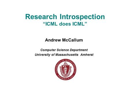 "Research Introspection ""ICML does ICML"" Andrew McCallum Computer Science Department University of Massachusetts Amherst."