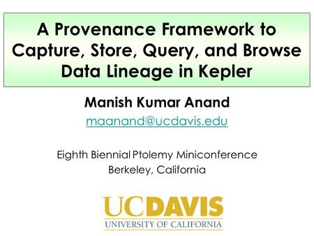 Manish Kumar Anand Eighth Biennial Ptolemy Miniconference Berkeley, California A Provenance Framework to Capture, Store, Query, and.