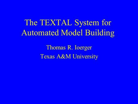 The TEXTAL System for Automated Model Building Thomas R. Ioerger Texas A&M University.