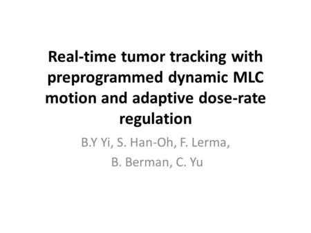 Real-time tumor tracking with preprogrammed dynamic MLC motion and adaptive dose-rate regulation B.Y Yi, S. Han-Oh, F. Lerma, B. Berman, C. Yu.