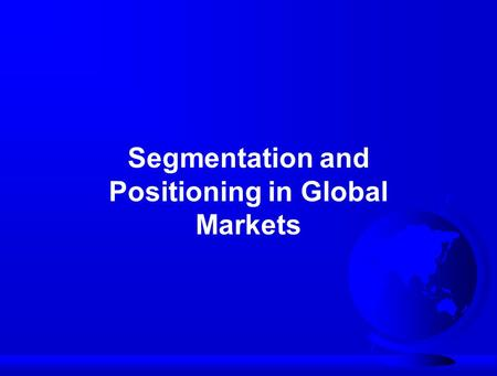 Segmentation and Positioning in Global Markets. Requirements of an Effective SegmentationMeaningfulMeaningful ActionableActionable SubstantialSubstantial.