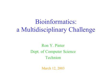 Bioinformatics: a Multidisciplinary Challenge Ron Y. Pinter Dept. of Computer Science Technion March 12, 2003.