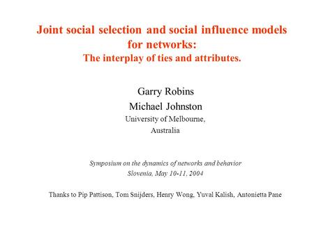 Joint social selection and social influence models for networks: The interplay of ties and attributes. Garry Robins Michael Johnston University of Melbourne,