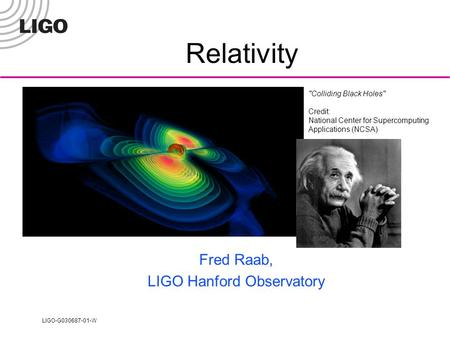 LIGO-G030687-01-W Colliding Black Holes Credit: National Center for Supercomputing Applications (NCSA) Relativity Fred Raab, LIGO Hanford Observatory.