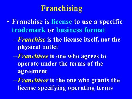 Franchising Franchise is license to use a specific trademark or business format –Franchise is the license itself, not the physical outlet –Franchisee is.