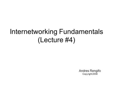 Internetworking Fundamentals (Lecture #4) Andres Rengifo Copyright 2008.