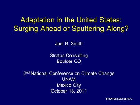STRATUS CONSULTING Adaptation in the United States: Surging Ahead or Sputtering Along? Joel B. Smith Stratus Consulting Boulder CO 2 nd National Conference.