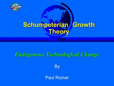 Endogenous Technological Change Slide 1 Endogenous Technological Change Schumpeterian Growth Theory By Paul Romer.