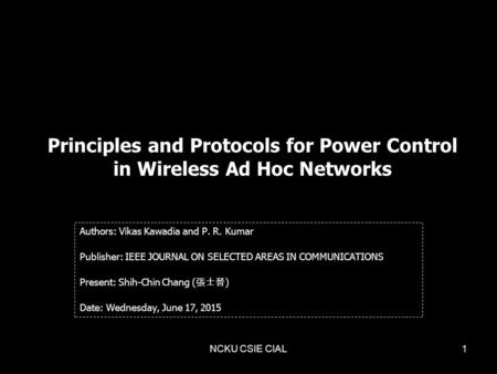 NCKU CSIE CIAL1 Principles and Protocols for Power Control in Wireless Ad Hoc Networks Authors: Vikas Kawadia and P. R. Kumar Publisher: IEEE JOURNAL ON.