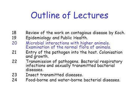 Outline of Lectures 18 Review of the work on contagious disease by Koch. 19 Epidemiology and Public Health. 20 Microbial interactions with higher animals.