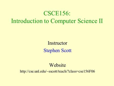 CSCE156: Introduction to Computer Science II Instructor Stephen Scott Website