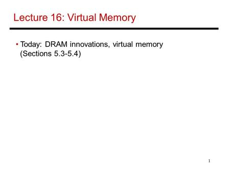 1 Lecture 16: Virtual Memory Today: DRAM innovations, virtual memory (Sections 5.3-5.4)
