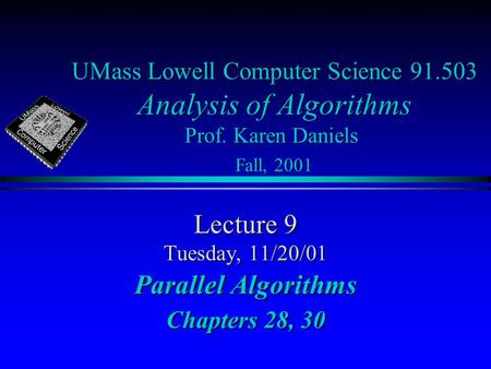 UMass Lowell Computer Science 91.503 Analysis of Algorithms Prof. Karen Daniels Fall, 2001 Lecture 9 Tuesday, 11/20/01 Parallel Algorithms Chapters 28,