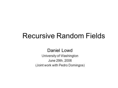 Recursive Random Fields Daniel Lowd University of Washington June 29th, 2006 (Joint work with Pedro Domingos)