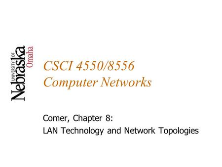 CSCI 4550/8556 Computer Networks Comer, Chapter 8: LAN Technology and Network Topologies.