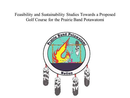 Feasibility and Sustainability Studies Towards a Proposed Golf Course for the Prairie Band Potawatomi.