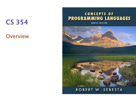 CS 354 Overview. Addison-Wesley 2009 1–2 Course Topics What is a programming language? What features do programming languages have? How are these features.