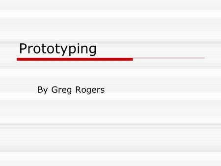 Prototyping By Greg Rogers. Agenda For Today  What is a prototype  Why prototype  What to prototype.