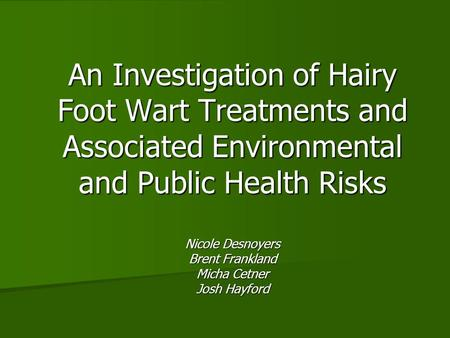 An Investigation of Hairy Foot Wart Treatments and Associated Environmental and Public Health Risks Nicole Desnoyers Brent Frankland Micha Cetner Josh.