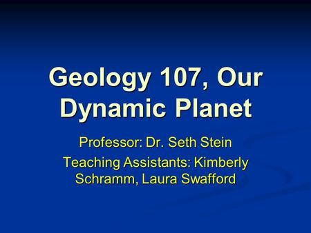 Geology 107, Our Dynamic Planet Professor: Dr. Seth Stein Teaching Assistants: Kimberly Schramm, Laura Swafford.