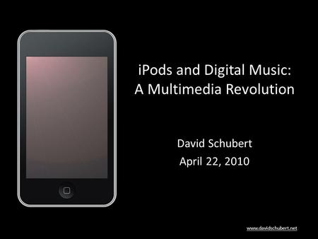 Www.davidschubert.net iPods and Digital Music: A Multimedia Revolution David Schubert April 22, 2010.