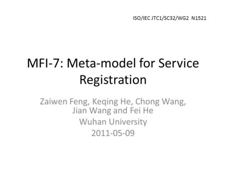 MFI-7: Meta-model for Service Registration Zaiwen Feng, Keqing He, Chong Wang, Jian Wang and Fei He Wuhan University 2011-05-09 ISO/IEC JTC1/SC32/WG2 N1521.