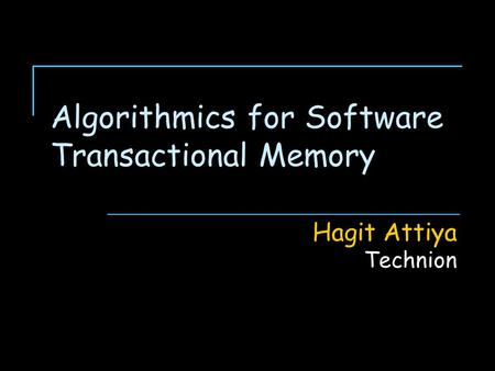 Algorithmics for Software Transactional Memory Hagit Attiya Technion.
