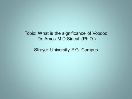 Topic: What is the significance of Voodoo Dr. Amos M.D.Sirleaf (Ph.D.) Strayer University P.G. Campus.