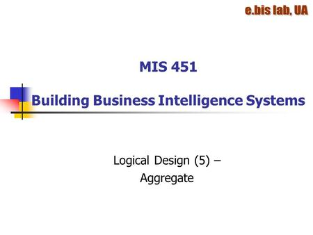 MIS 451 Building Business Intelligence Systems Logical Design (5) – Aggregate.