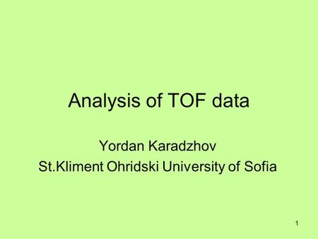 1 Analysis of TOF data Yordan Karadzhov St.Kliment Ohridski University of Sofia.
