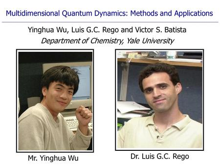 Mr. Yinghua Wu Multidimensional Quantum Dynamics: Methods and Applications Yinghua Wu, Luis G.C. Rego and Victor S. Batista Department of Chemistry, Yale.