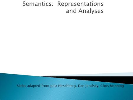 Semantics: Representations and Analyses Slides adapted from Julia Hirschberg, Dan Jurafsky, Chris Manning.