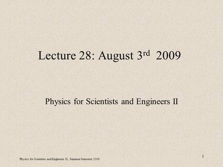 Physics for Scientists and Engineers II, Summer Semester 2009 1 Lecture 28: August 3 rd 2009 Physics for Scientists and Engineers II.