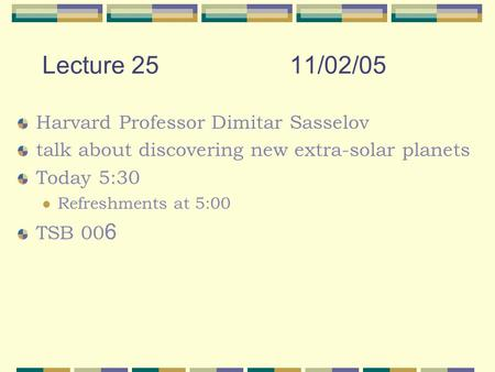 Lecture 2511/02/05 Harvard Professor Dimitar Sasselov talk about discovering new extra-solar planets Today 5:30 Refreshments at 5:00 TSB 00 6.