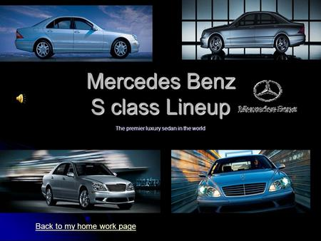 Mercedes Benz S class Lineup The premier luxury sedan in the world Back to my home work page.