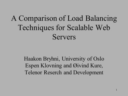 1 A Comparison of Load Balancing Techniques for Scalable Web Servers Haakon Bryhni, University of Oslo Espen Klovning and Øivind Kure, Telenor Reserch.
