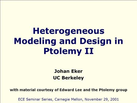 Heterogeneous Modeling and Design in Ptolemy II Johan Eker UC Berkeley with material courtesy of Edward Lee and the Ptolemy group ECE Seminar Series, Carnegie.
