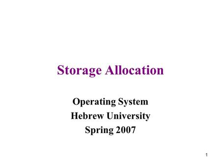 1 Storage Allocation Operating System Hebrew University Spring 2007.