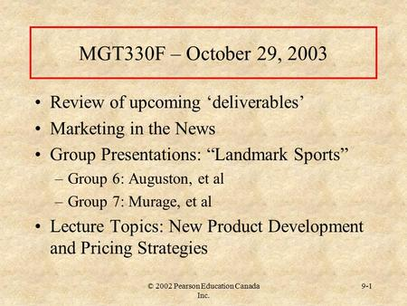 "© 2002 Pearson Education Canada Inc. 9-1 MGT330F – October 29, 2003 Review of upcoming 'deliverables' Marketing in the News Group Presentations: ""Landmark."